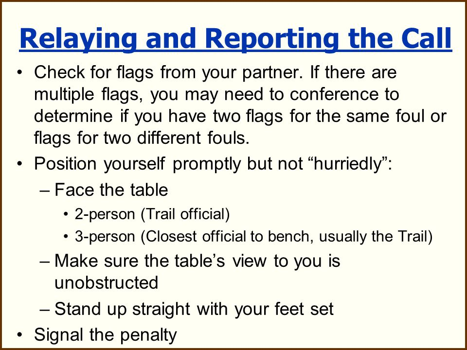 FDSW Steps Fouls with offended team in possession: –Yell Flag Down! –Throw flag straight up into the air –Allow offended team to complete their play –Sound whistle to stop play when the rules require you to do so (Rule 7) Dead Ball –Make certain all residual action among the players has ceased