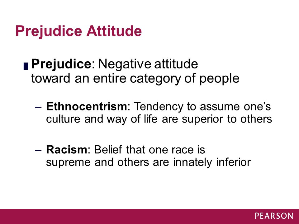 Prejudice Attitude █ Prejudice: Negative attitude toward an entire category of people –Ethnocentrism: Tendency to assume one's culture and way of life