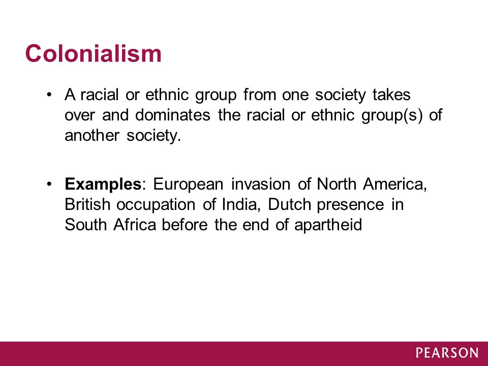 Colonialism A racial or ethnic group from one society takes over and dominates the racial or ethnic group(s) of another society. Examples: European in