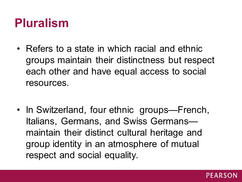 Pluralism Refers to a state in which racial and ethnic groups maintain their distinctness but respect each other and have equal access to social resou