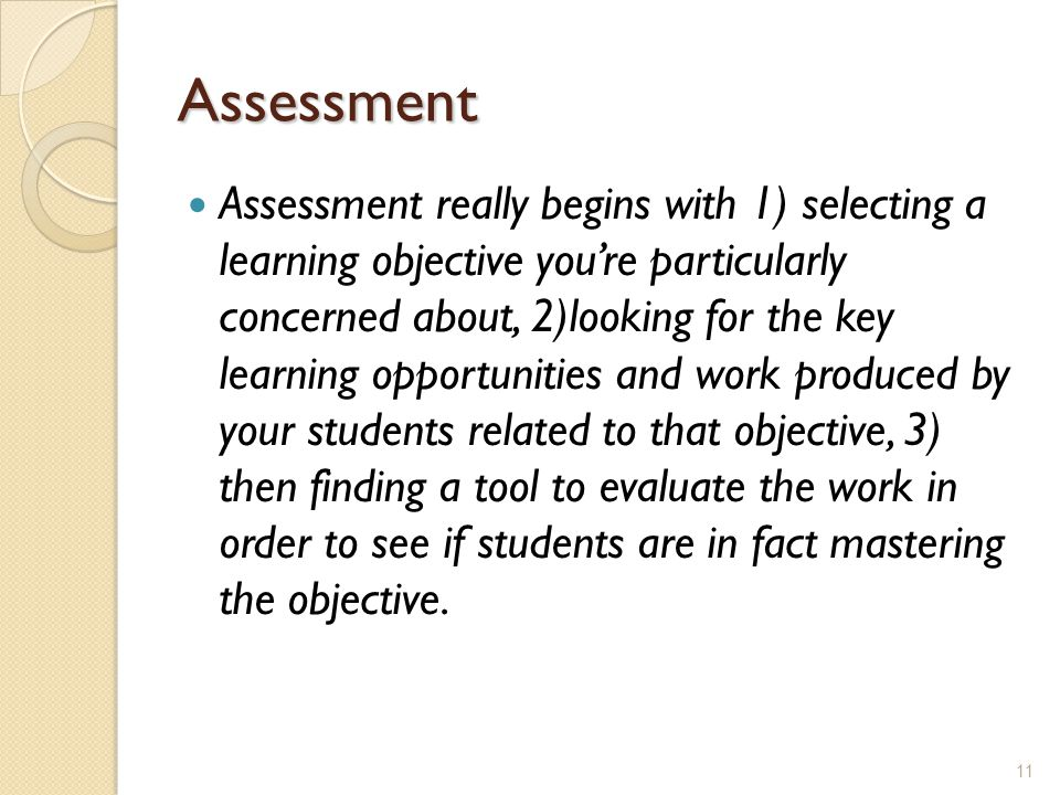Assessment Assessment really begins with 1) selecting a learning objective you're particularly concerned about, 2)looking for the key learning opportunities and work produced by your students related to that objective, 3) then finding a tool to evaluate the work in order to see if students are in fact mastering the objective.