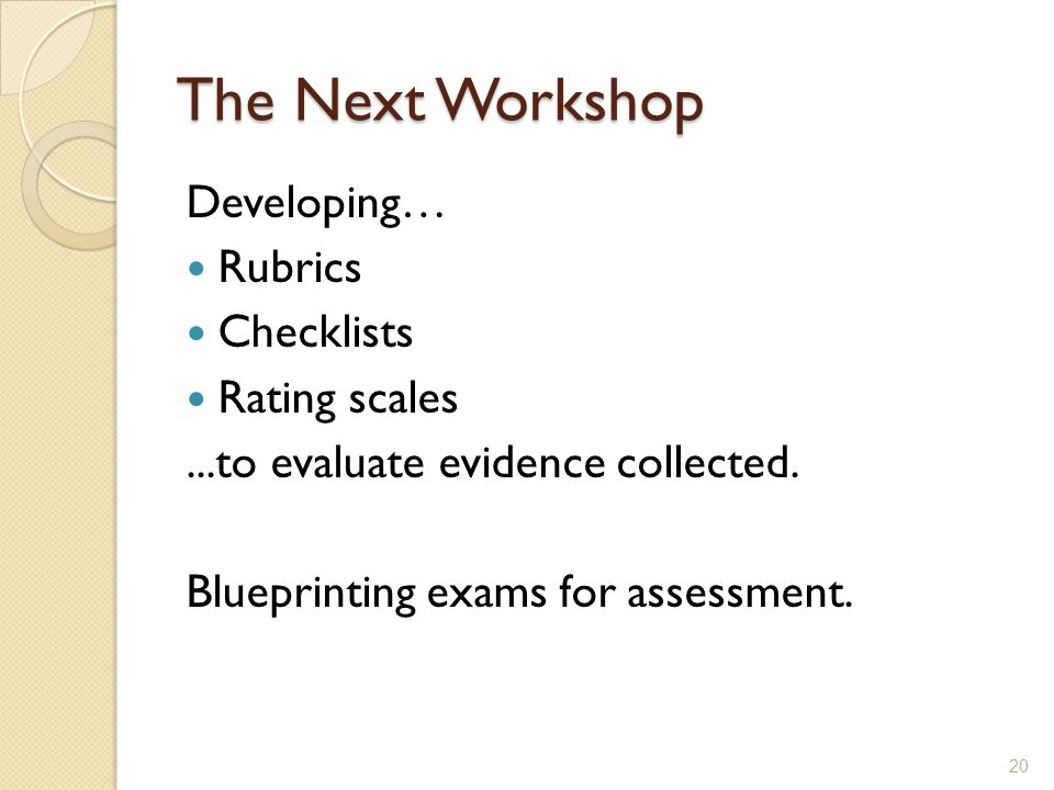 The Next Workshop Developing… Rubrics Checklists Rating scales...to evaluate evidence collected.