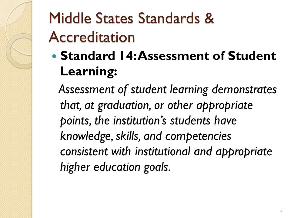 Middle States Standards & Accreditation Standard 14: Assessment of Student Learning: Assessment of student learning demonstrates that, at graduation, or other appropriate points, the institution's students have knowledge, skills, and competencies consistent with institutional and appropriate higher education goals.