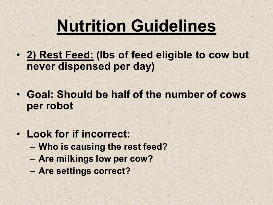 Nutrition Guidelines 2) Rest Feed: (lbs of feed eligible to cow but never dispensed per day) Goal: Should be half of the number of cows per robot Look for if incorrect: –Who is causing the rest feed.