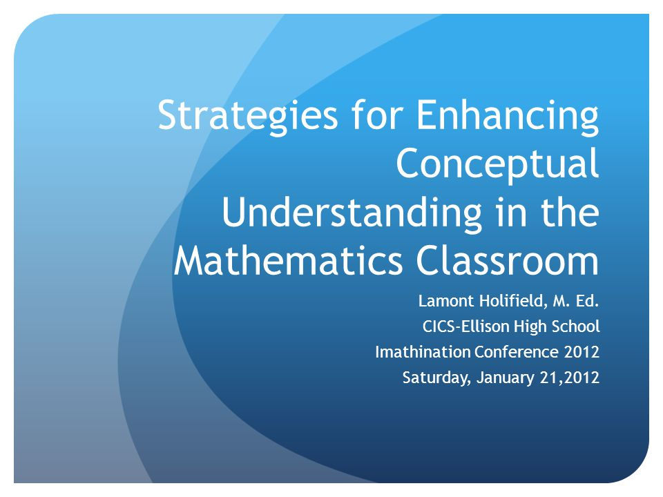 Strategies for Enhancing Conceptual Understanding in the Mathematics Classroom Lamont Holifield, M. Ed. CICS-Ellison High School Imathination Conferen
