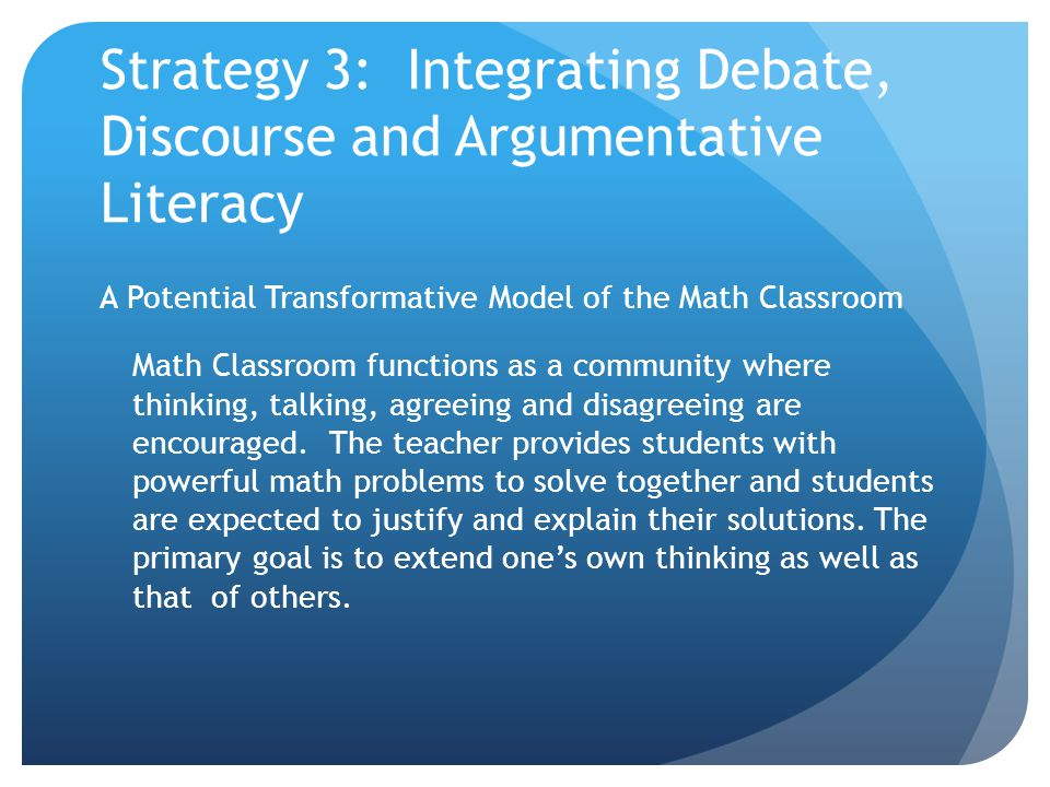 Strategy 3: Integrating Debate, Discourse and Argumentative Literacy A Potential Transformative Model of the Math Classroom Math Classroom functions a