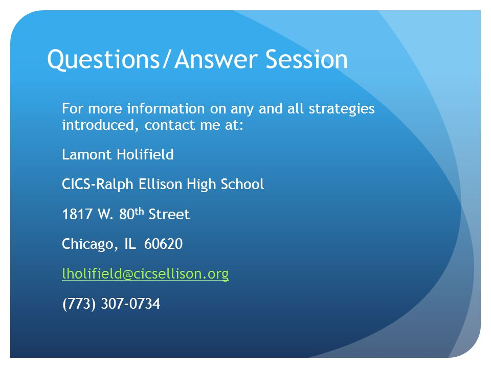 Questions/Answer Session For more information on any and all strategies introduced, contact me at: Lamont Holifield CICS-Ralph Ellison High School 1817 W.