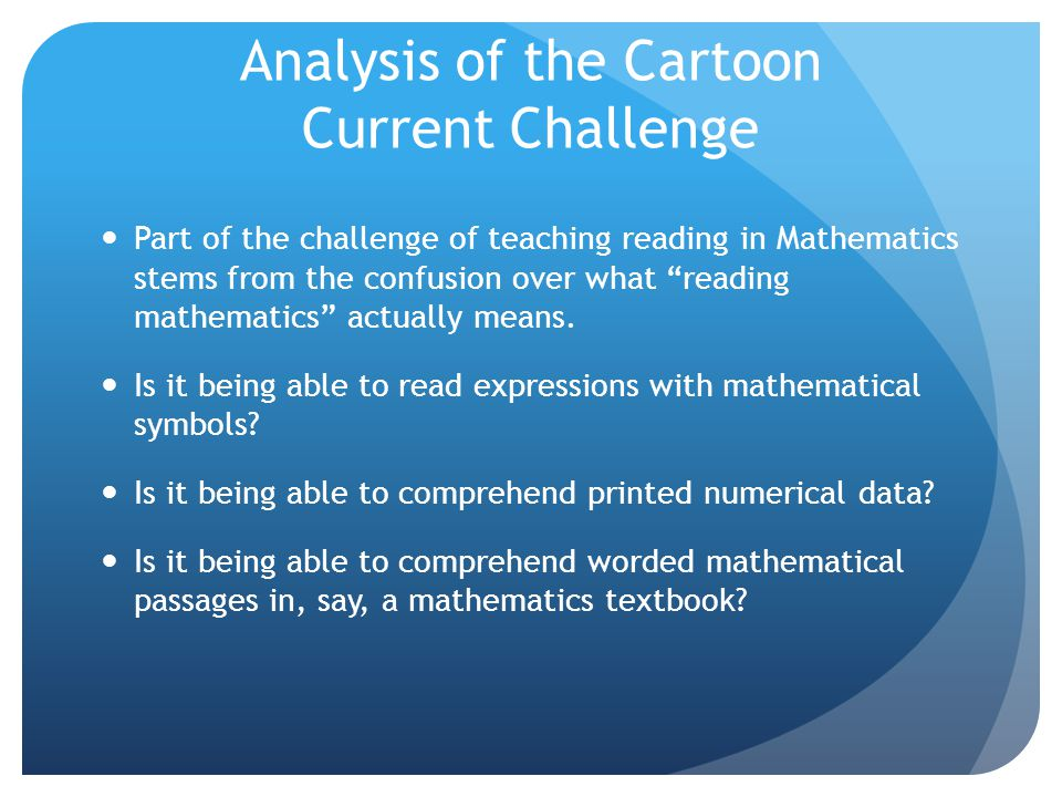 "Analysis of the Cartoon Current Challenge Part of the challenge of teaching reading in Mathematics stems from the confusion over what ""reading mathema"