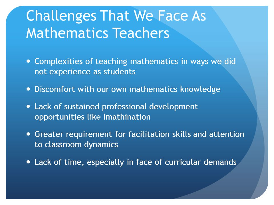 Challenges That We Face As Mathematics Teachers Complexities of teaching mathematics in ways we did not experience as students Discomfort with our own mathematics knowledge Lack of sustained professional development opportunities like Imathination Greater requirement for facilitation skills and attention to classroom dynamics Lack of time, especially in face of curricular demands