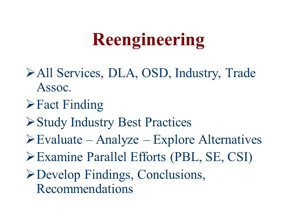 Reengineering  All Services, DLA, OSD, Industry, Trade Assoc.  Fact Finding  Study Industry Best Practices  Evaluate – Analyze – Explore Alternati