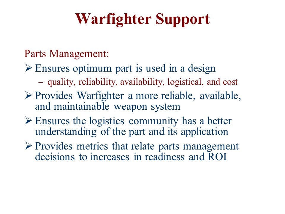 Warfighter Support Parts Management:  Ensures optimum part is used in a design –quality, reliability, availability, logistical, and cost  Provides W