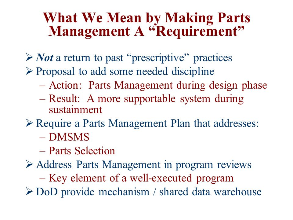 "What We Mean by Making Parts Management A ""Requirement""  Not a return to past ""prescriptive"" practices  Proposal to add some needed discipline –Acti"