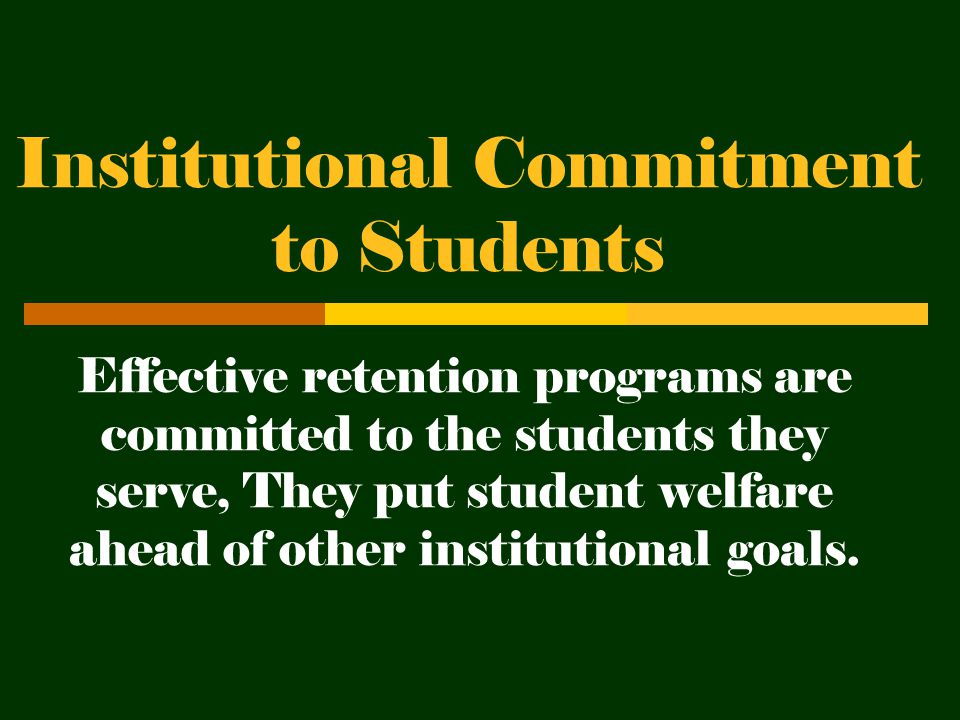 Institutional Commitment to Students Effective retention programs are committed to the students they serve, They put student welfare ahead of other institutional goals.