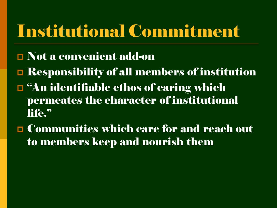 Institutional Commitment  Not a convenient add-on  Responsibility of all members of institution  An identifiable ethos of caring which permeates the character of institutional life.  Communities which care for and reach out to members keep and nourish them