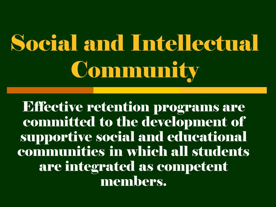 Social and Intellectual Community Effective retention programs are committed to the development of supportive social and educational communities in which all students are integrated as competent members.