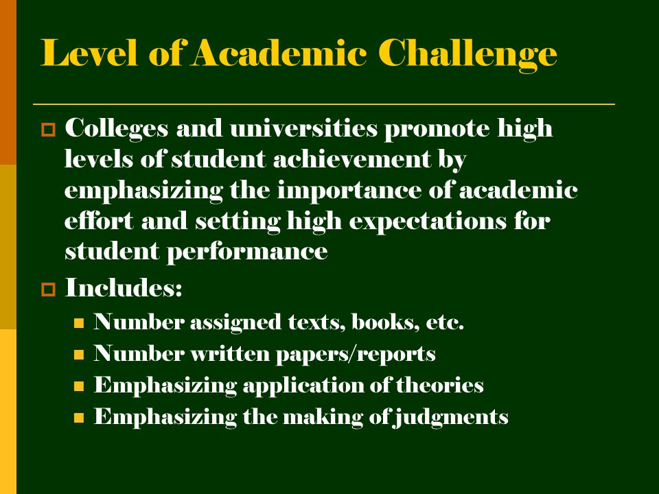Level of Academic Challenge  Colleges and universities promote high levels of student achievement by emphasizing the importance of academic effort and setting high expectations for student performance  Includes: Number assigned texts, books, etc.