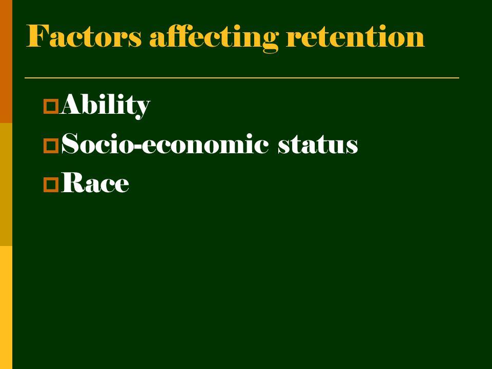 Factors affecting retention  Ability  Socio-economic status  Race