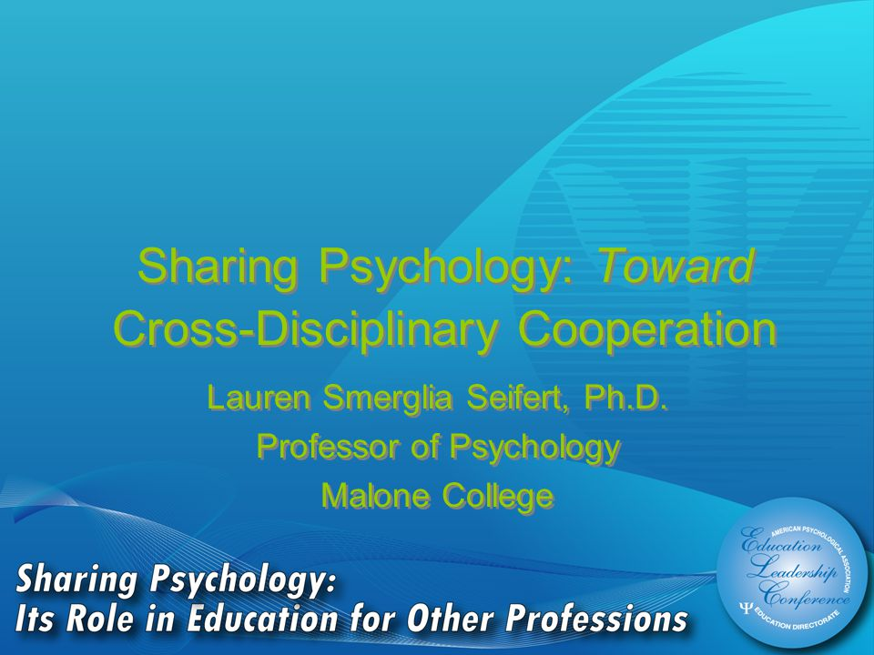 Sharing Psychology: Toward Cross-Disciplinary Cooperation Lauren Smerglia Seifert, Ph.D.