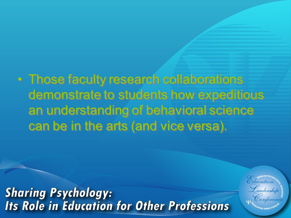 Those faculty research collaborations demonstrate to students how expeditious an understanding of behavioral science can be in the arts (and vice versa).