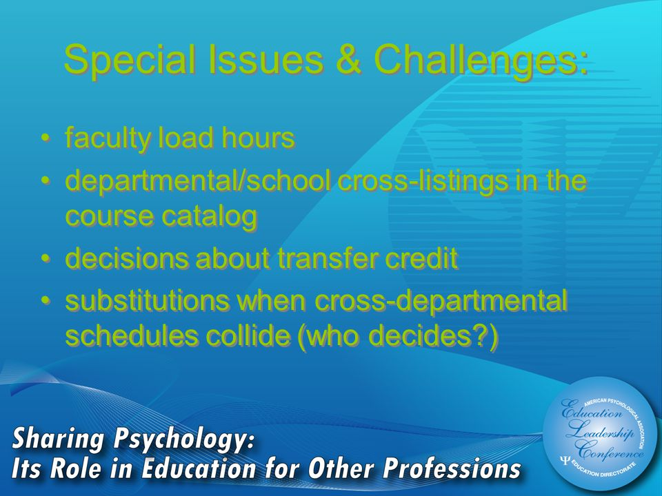 Special Issues & Challenges: faculty load hours departmental/school cross-listings in the course catalog decisions about transfer credit substitutions when cross-departmental schedules collide (who decides ) faculty load hours departmental/school cross-listings in the course catalog decisions about transfer credit substitutions when cross-departmental schedules collide (who decides )