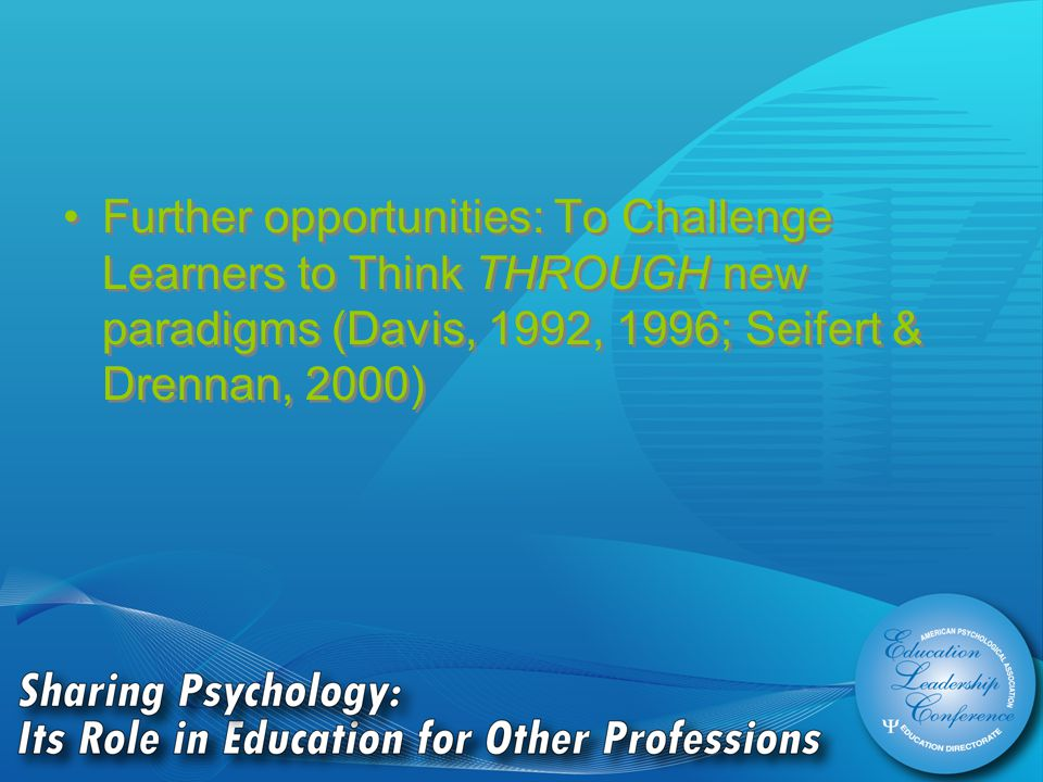 Further opportunities: To Challenge Learners to Think THROUGH new paradigms (Davis, 1992, 1996; Seifert & Drennan, 2000)