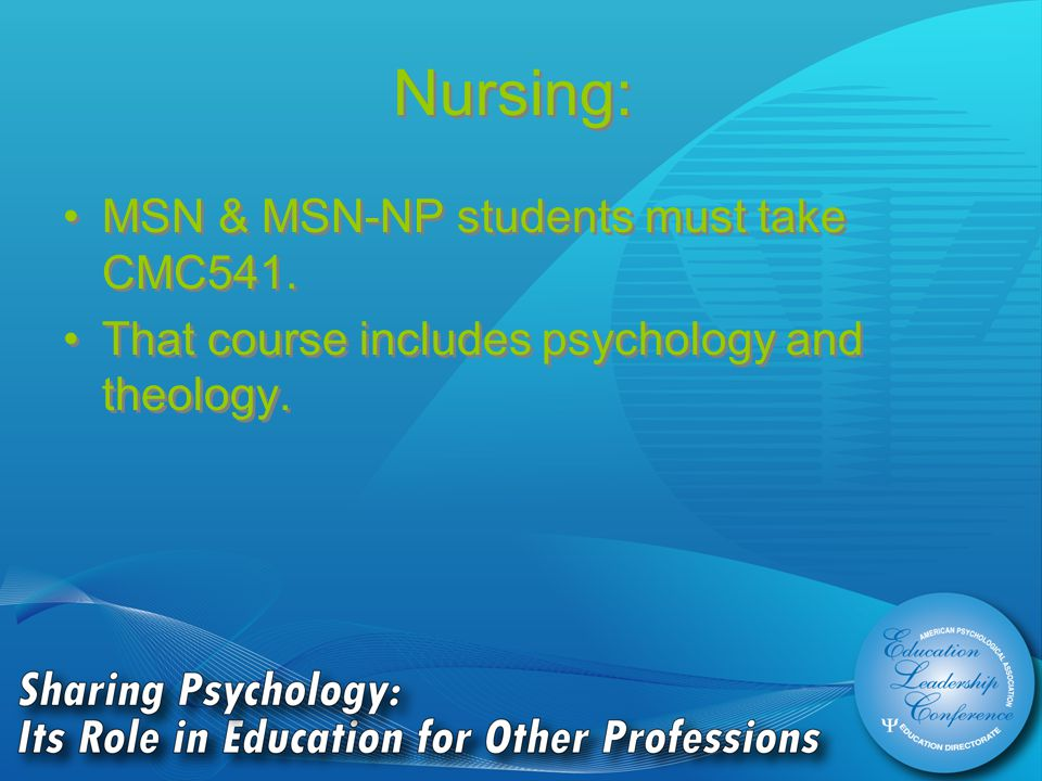 Nursing: MSN & MSN-NP students must take CMC541. That course includes psychology and theology.