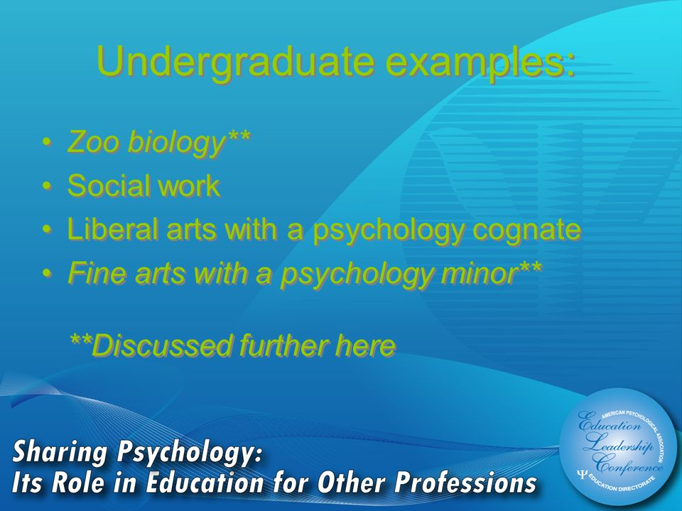 Undergraduate examples: Zoo biology** Social work Liberal arts with a psychology cognate Fine arts with a psychology minor** **Discussed further here Zoo biology** Social work Liberal arts with a psychology cognate Fine arts with a psychology minor** **Discussed further here