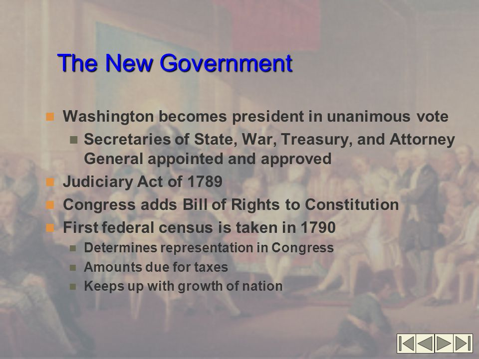 The New Government Washington becomes president in unanimous vote Secretaries of State, War, Treasury, and Attorney General appointed and approved Judiciary Act of 1789 Congress adds Bill of Rights to Constitution First federal census is taken in 1790 Determines representation in Congress Amounts due for taxes Keeps up with growth of nation