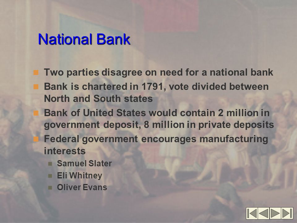 National Bank Two parties disagree on need for a national bank Bank is chartered in 1791, vote divided between North and South states Bank of United States would contain 2 million in government deposit, 8 million in private deposits Federal government encourages manufacturing interests Samuel Slater Eli Whitney Oliver Evans