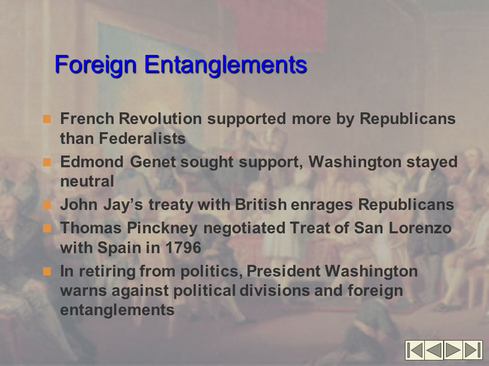 Foreign Entanglements French Revolution supported more by Republicans than Federalists Edmond Genet sought support, Washington stayed neutral John Jay's treaty with British enrages Republicans Thomas Pinckney negotiated Treat of San Lorenzo with Spain in 1796 In retiring from politics, President Washington warns against political divisions and foreign entanglements