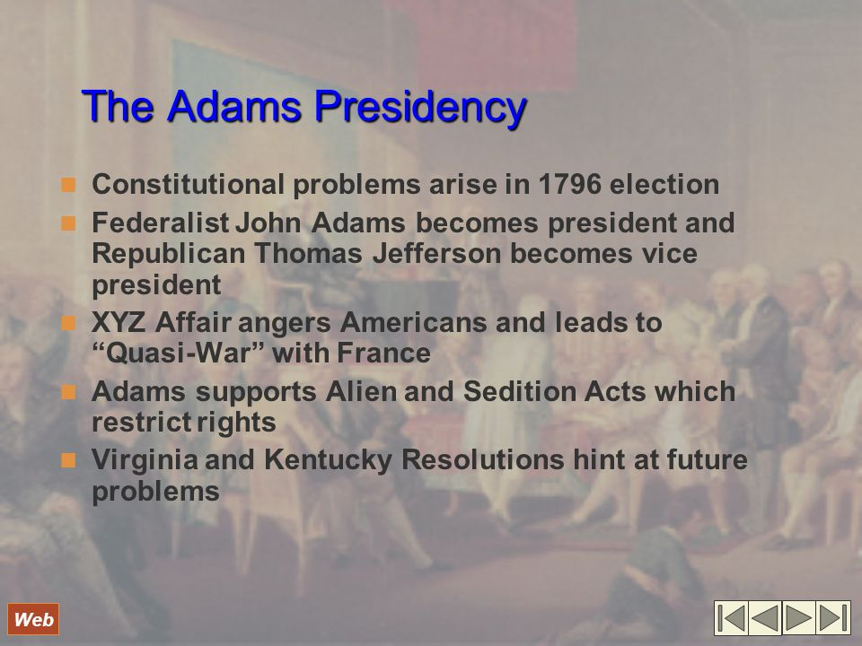 The Adams Presidency Constitutional problems arise in 1796 election Federalist John Adams becomes president and Republican Thomas Jefferson becomes vice president XYZ Affair angers Americans and leads to Quasi-War with France Adams supports Alien and Sedition Acts which restrict rights Virginia and Kentucky Resolutions hint at future problems Web