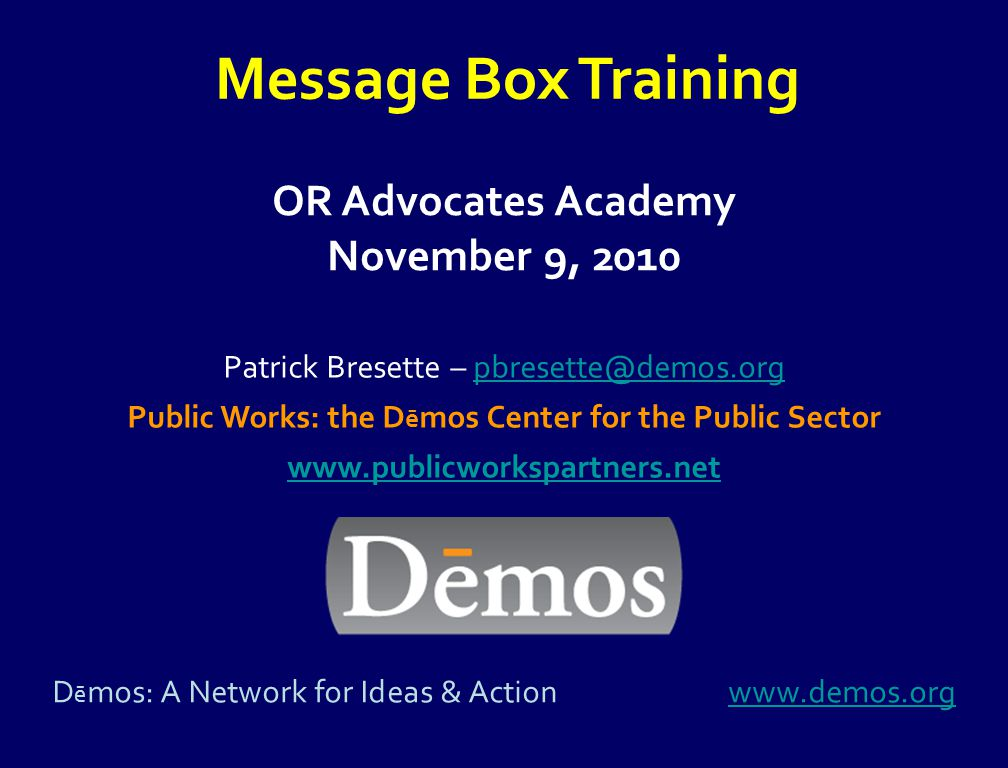 OR Advocates Academy November 9, 2010 Message Box Training Patrick Bresette – pbresette@demos.orgpbresette@demos.org Public Works: the D ē mos Center for the Public Sector www.publicworkspartners.net D ē mos: A Network for Ideas & Actionwww.demos.orgwww.demos.org