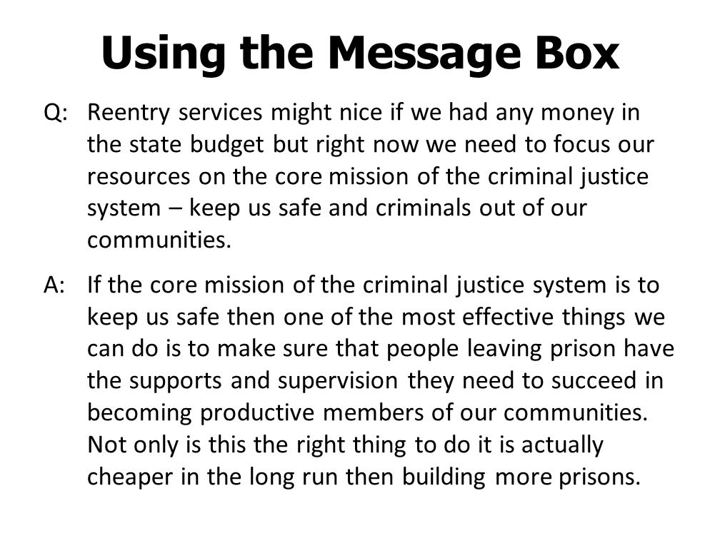 Using the Message Box Q: Reentry services might nice if we had any money in the state budget but right now we need to focus our resources on the core mission of the criminal justice system – keep us safe and criminals out of our communities.