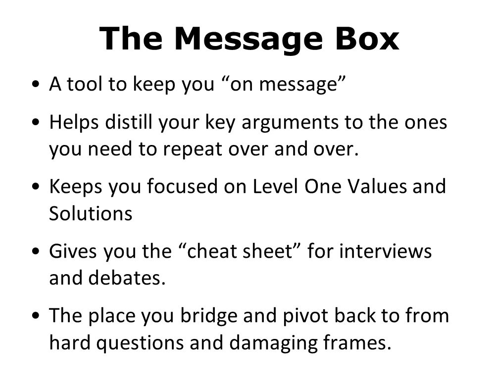The Message Box A tool to keep you on message Helps distill your key arguments to the ones you need to repeat over and over.