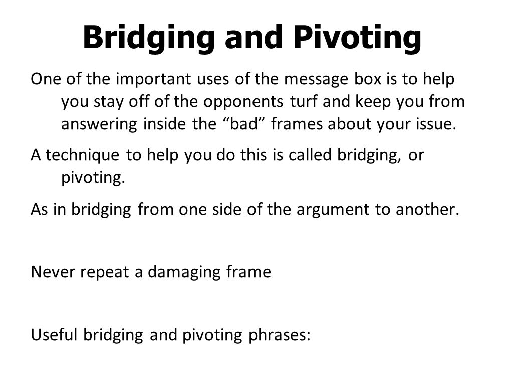 Bridging and Pivoting One of the important uses of the message box is to help you stay off of the opponents turf and keep you from answering inside the bad frames about your issue.