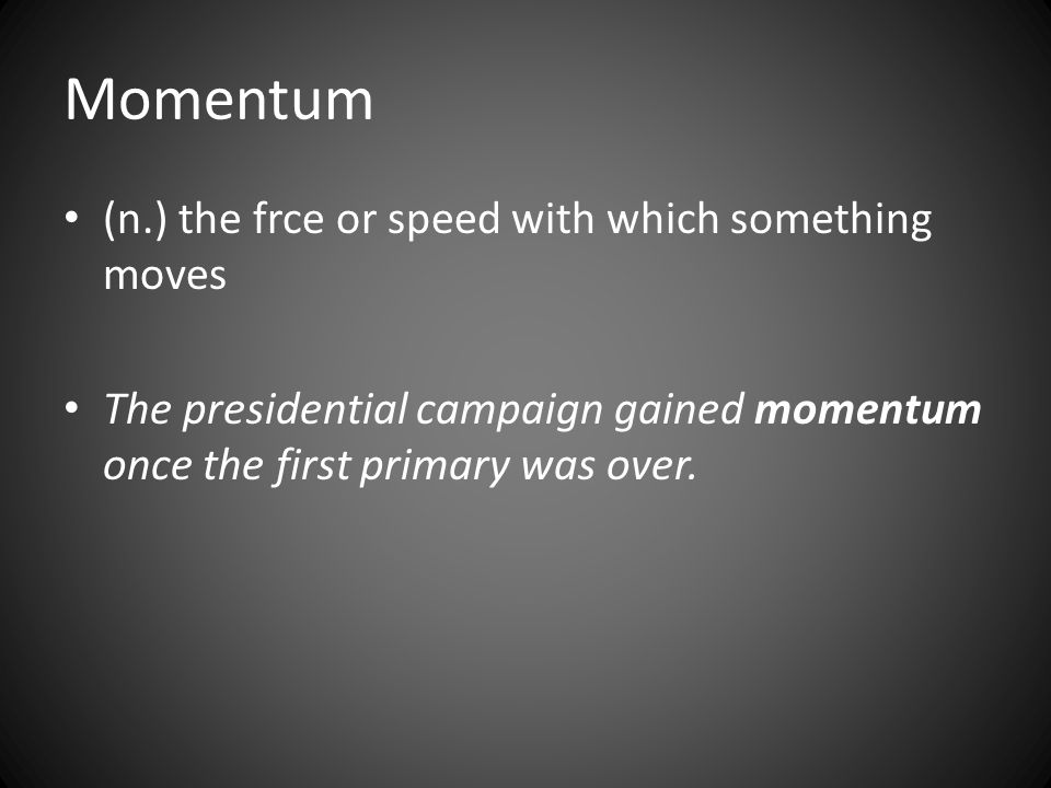 Momentum (n.) the frce or speed with which something moves The presidential campaign gained momentum once the first primary was over.