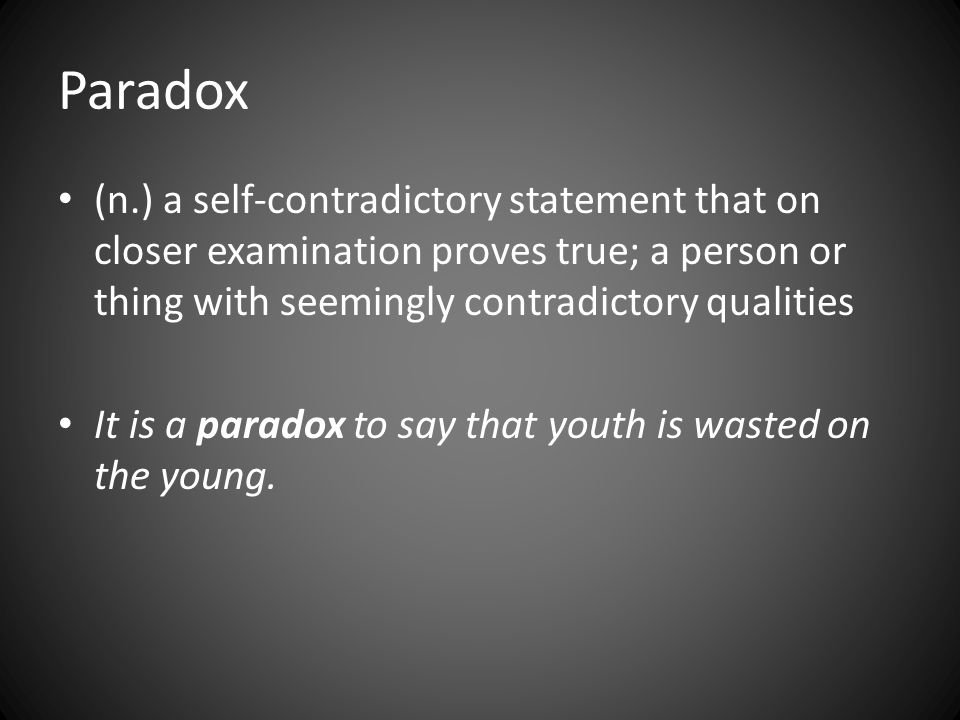 Paradox (n.) a self-contradictory statement that on closer examination proves true; a person or thing with seemingly contradictory qualities It is a paradox to say that youth is wasted on the young.