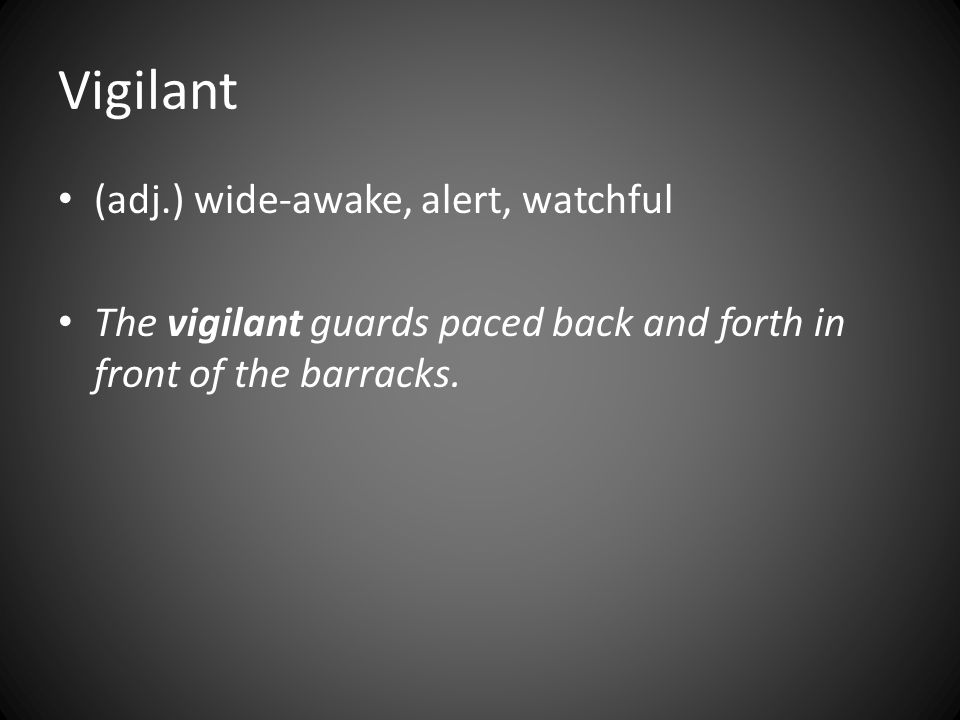 Vigilant (adj.) wide-awake, alert, watchful The vigilant guards paced back and forth in front of the barracks.