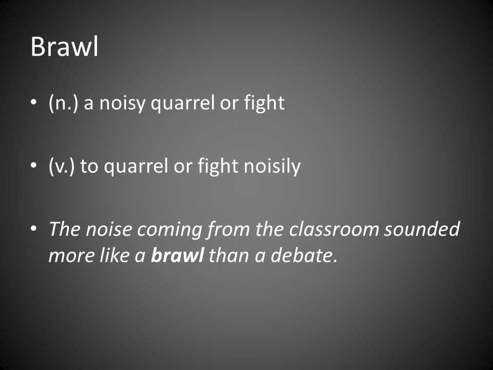 Brawl (n.) a noisy quarrel or fight (v.) to quarrel or fight noisily The noise coming from the classroom sounded more like a brawl than a debate.