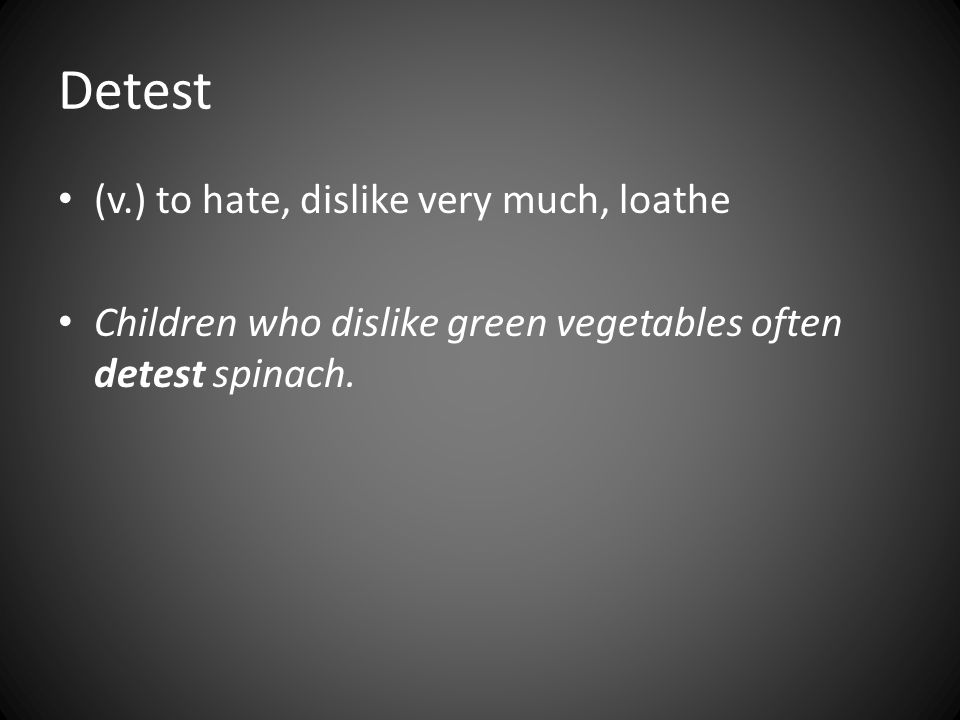 Detest (v.) to hate, dislike very much, loathe Children who dislike green vegetables often detest spinach.