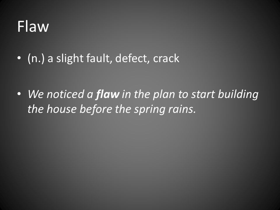 Flaw (n.) a slight fault, defect, crack We noticed a flaw in the plan to start building the house before the spring rains.