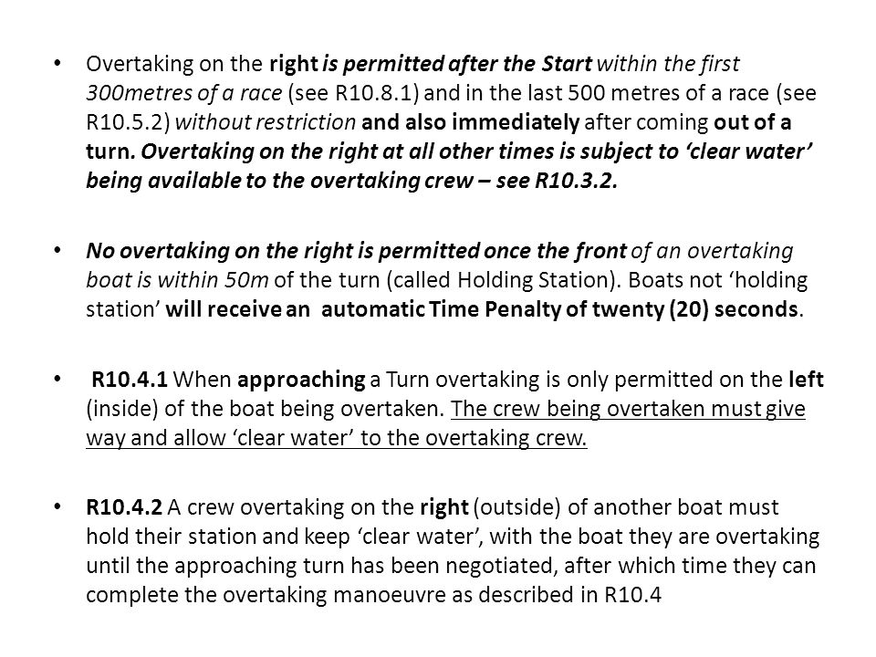 Overtaking on the right is permitted after the Start within the first 300metres of a race (see R10.8.1) and in the last 500 metres of a race (see R10.5.2) without restriction and also immediately after coming out of a turn.