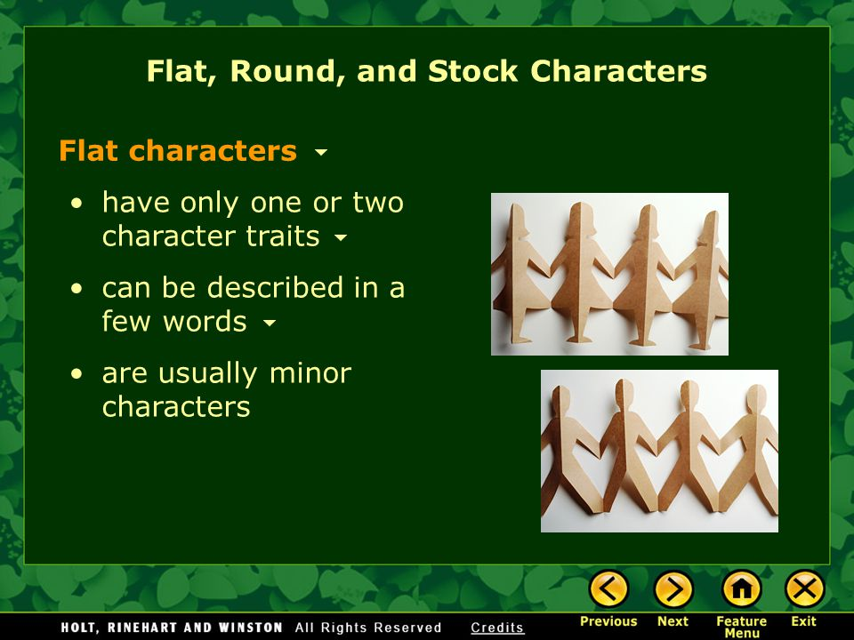 Flat, Round, and Stock Characters Flat characters have only one or two character traits can be described in a few words are usually minor characters