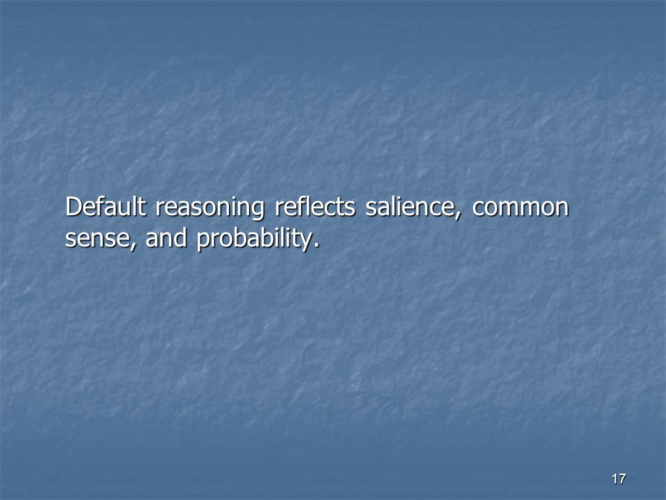 17 Default reasoning reflects salience, common sense, and probability.