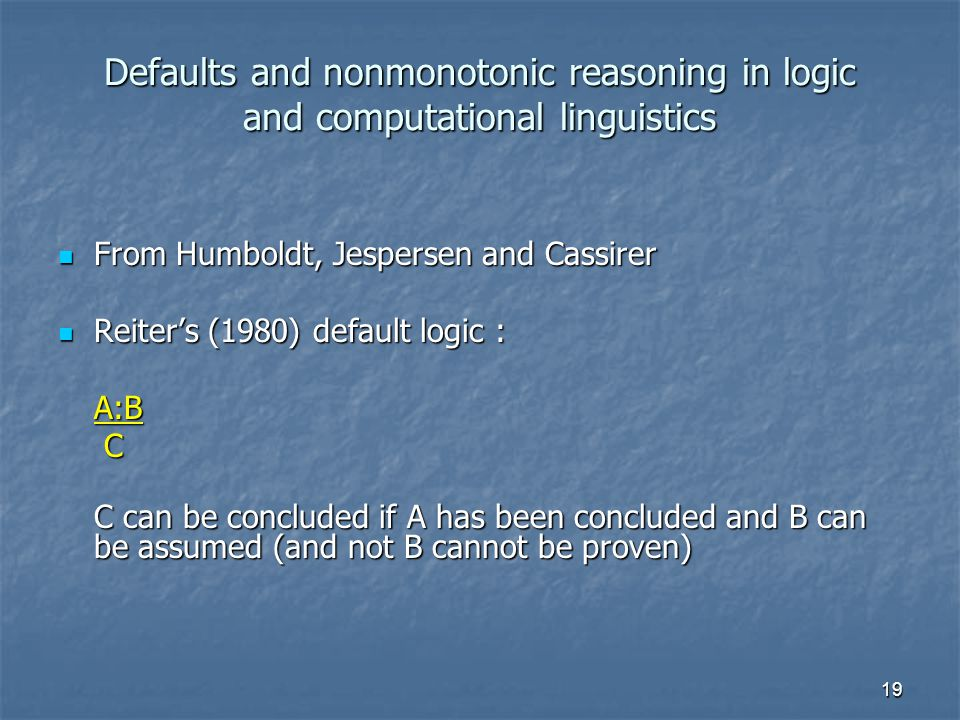 19 Defaults and nonmonotonic reasoning in logic and computational linguistics From Humboldt, Jespersen and Cassirer From Humboldt, Jespersen and Cassirer Reiter's (1980) default logic : Reiter's (1980) default logic :A:B C C can be concluded if A has been concluded and B can be assumed (and not B cannot be proven)