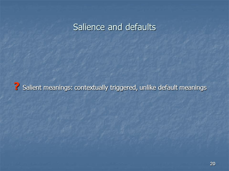 21 Salience and defaults Salient meanings: contextually triggered, unlike default meanings.