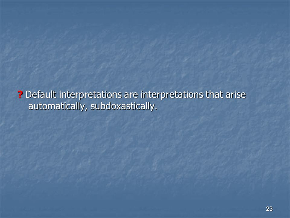 23 Default interpretations are interpretations that arise automatically, subdoxastically.