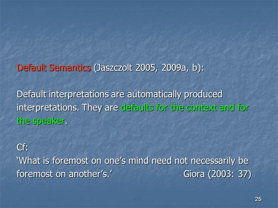 25 Default Semantics (Jaszczolt 2005, 2009a, b): Default interpretations are automatically produced interpretations.