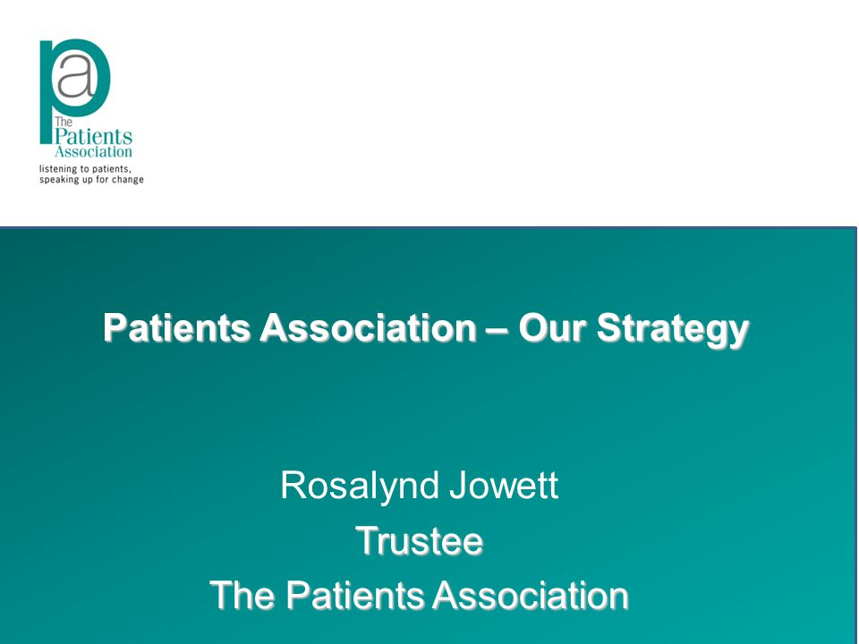 Patients Association – Our Strategy Rosalynd JowettTrustee The Patients Association