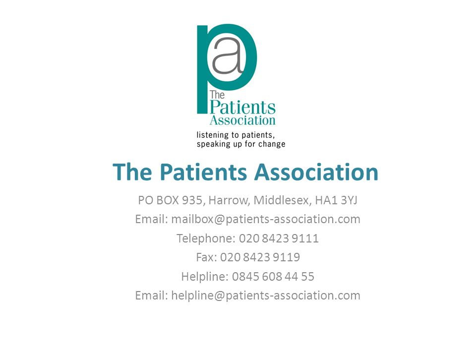 The Patients Association PO BOX 935, Harrow, Middlesex, HA1 3YJ Email: mailbox@patients-association.com Telephone: 020 8423 9111 Fax: 020 8423 9119 Helpline: 0845 608 44 55 Email: helpline@patients-association.com
